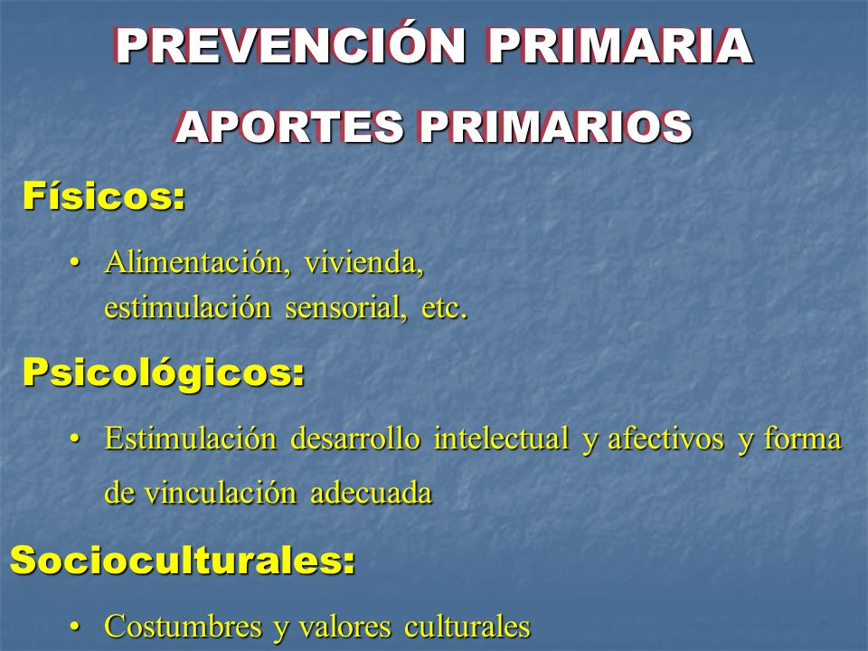 PREVENCIÓN PRIMARIA APORTES PRIMARIOS Físicos: Psicológicos: