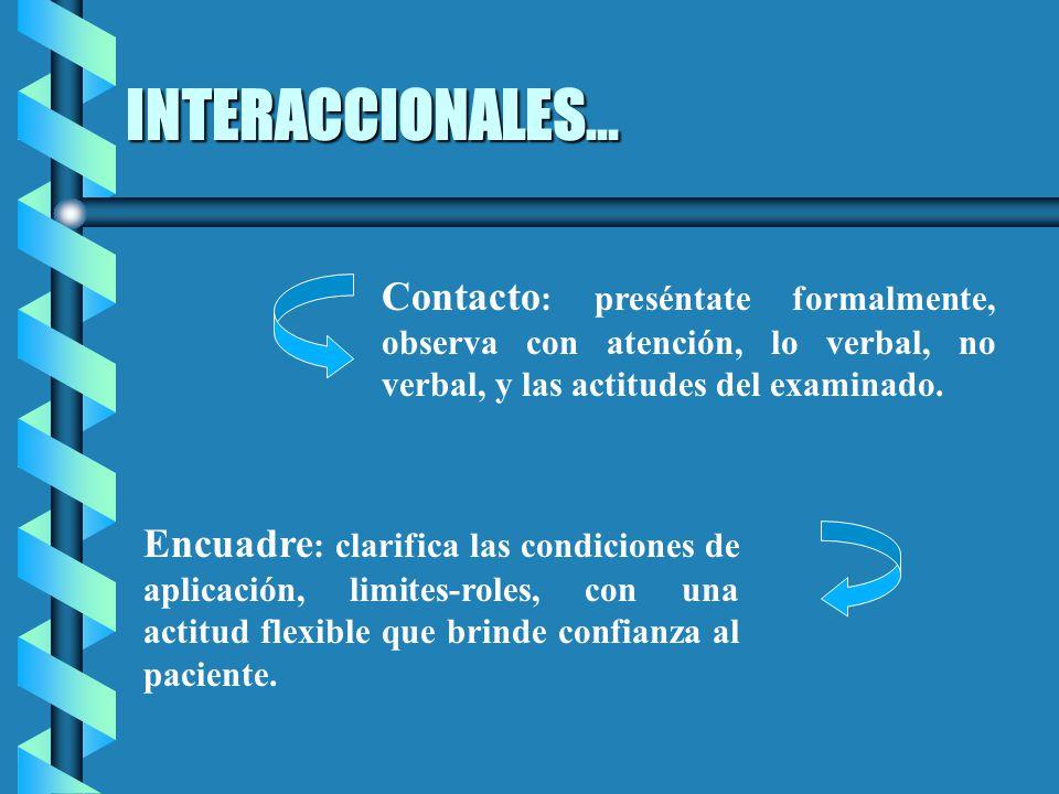 INTERACCIONALES... Contacto: preséntate formalmente, observa con atención, lo verbal, no verbal, y las actitudes del examinado.