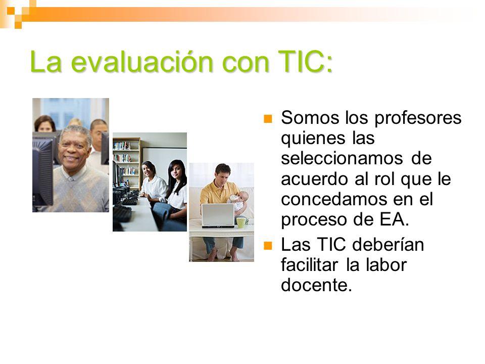 La evaluación con TIC:Somos los profesores quienes las seleccionamos de acuerdo al rol que le concedamos en el proceso de EA.