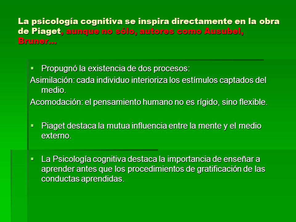 La psicología cognitiva se inspira directamente en la obra de Piaget, aunque no sólo, autores como Ausubel, Bruner…