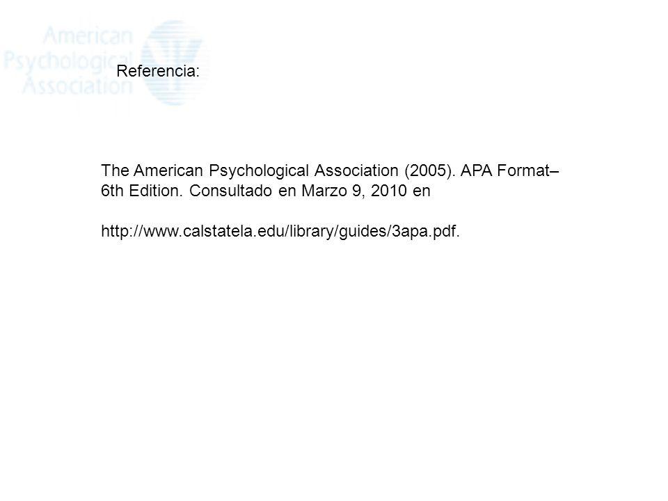 Referencia: The American Psychological Association (2005). APA Format–6th Edition. Consultado en Marzo 9, 2010 en.