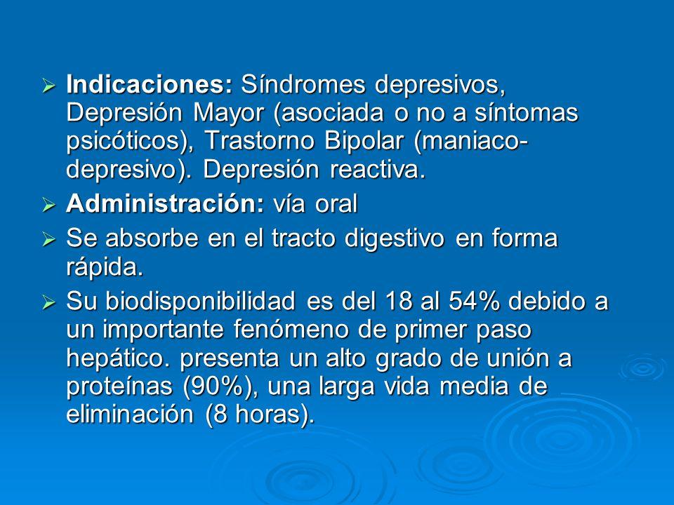 Indicaciones: Síndromes depresivos, Depresión Mayor (asociada o no a síntomas psicóticos), Trastorno Bipolar (maniaco-depresivo). Depresión reactiva.