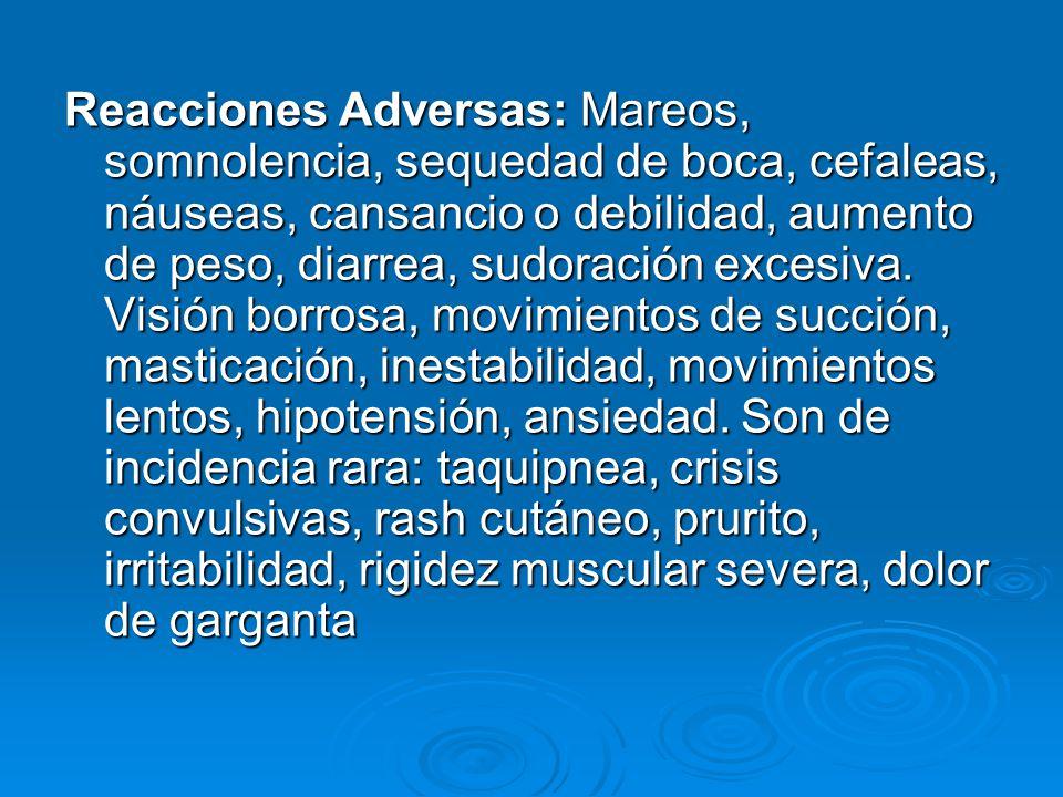 Reacciones Adversas: Mareos, somnolencia, sequedad de boca, cefaleas, náuseas, cansancio o debilidad, aumento de peso, diarrea, sudoración excesiva.