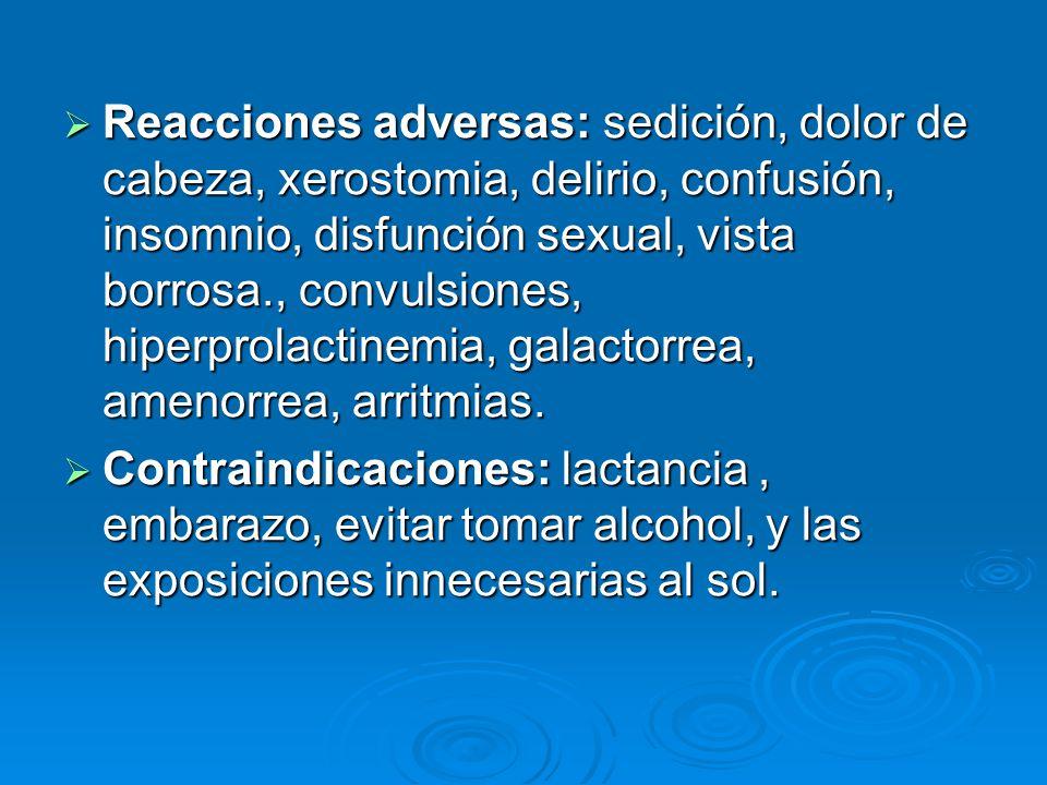 Reacciones adversas: sedición, dolor de cabeza, xerostomia, delirio, confusión, insomnio, disfunción sexual, vista borrosa., convulsiones, hiperprolactinemia, galactorrea, amenorrea, arritmias.