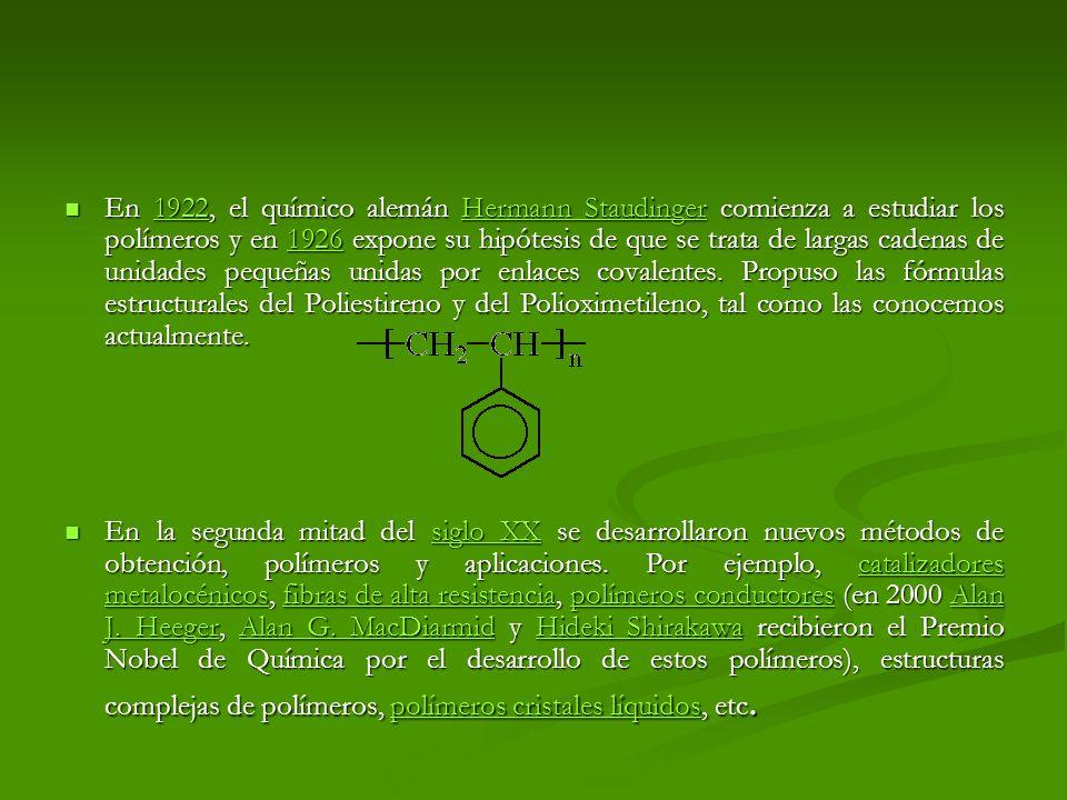 En 1922, el químico alemán Hermann Staudinger comienza a estudiar los polímeros y en 1926 expone su hipótesis de que se trata de largas cadenas de unidades pequeñas unidas por enlaces covalentes. Propuso las fórmulas estructurales del Poliestireno y del Polioximetileno, tal como las conocemos actualmente.