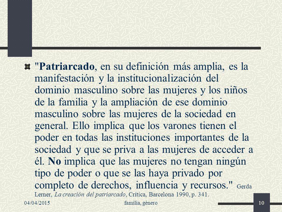 Patriarcado, en su definición más amplia, es la manifestación y la institucionalización del dominio masculino sobre las mujeres y los niños de la familia y la ampliación de ese dominio masculino sobre las mujeres de la sociedad en general. Ello implica que los varones tienen el poder en todas las instituciones importantes de la sociedad y que se priva a las mujeres de acceder a él. No implica que las mujeres no tengan ningún tipo de poder o que se las haya privado por completo de derechos, influencia y recursos. Gerda Lerner, La creación del patriarcado, Crítica, Barcelona 1990, p. 341.