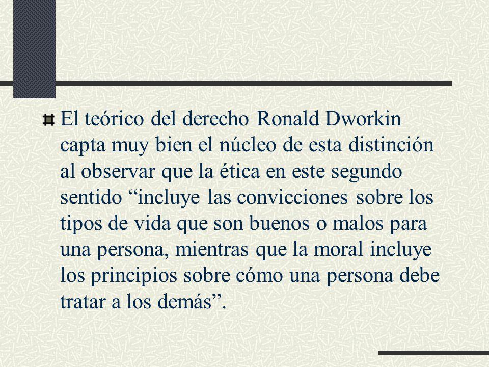 El teórico del derecho Ronald Dworkin capta muy bien el núcleo de esta distinción al observar que la ética en este segundo sentido incluye las convicciones sobre los tipos de vida que son buenos o malos para una persona, mientras que la moral incluye los principios sobre cómo una persona debe tratar a los demás .