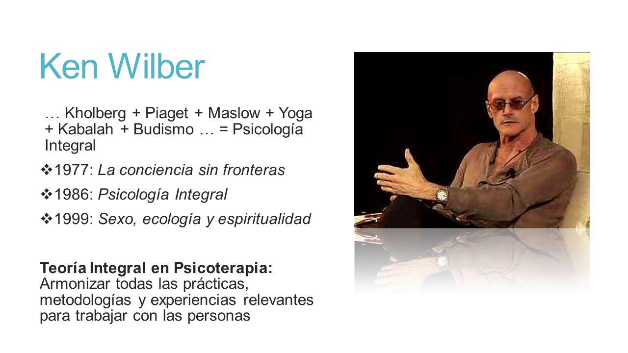 Ken Wilber … Kholberg + Piaget + Maslow + Yoga + Kabalah + Budismo … = Psicología Integral. 1977: La conciencia sin fronteras.