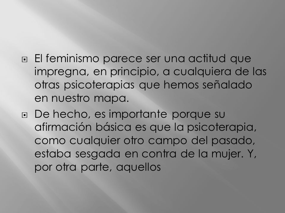 El feminismo parece ser una actitud que impregna, en principio, a cualquiera de las otras psicoterapias que hemos señalado en nuestro mapa.