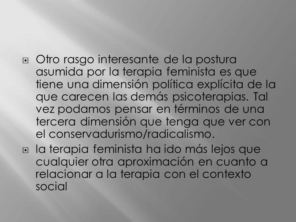 Otro rasgo interesante de la postura asumida por la terapia feminista es que tiene una dimensión política explícita de la que carecen las demás psicoterapias. Tal vez podamos pensar en términos de una tercera dimensión que tenga que ver con el conservadurismo/radicalismo.