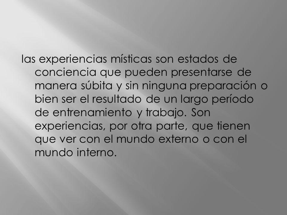 las experiencias místicas son estados de conciencia que pueden presentarse de manera súbita y sin ninguna preparación o bien ser el resultado de un largo período de entrenamiento y trabajo.