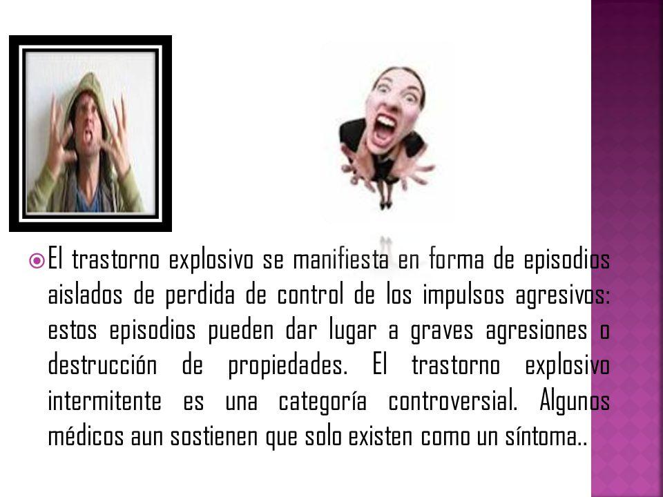 El trastorno explosivo se manifiesta en forma de episodios aislados de perdida de control de los impulsos agresivos: estos episodios pueden dar lugar a graves agresiones o destrucción de propiedades.