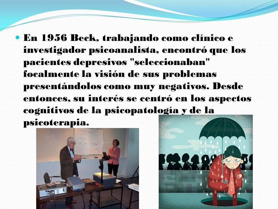 En 1956 Beck, trabajando como clínico e investigador psicoanalista, encontró que los pacientes depresivos seleccionaban focalmente la visión de sus problemas presentándolos como muy negativos.