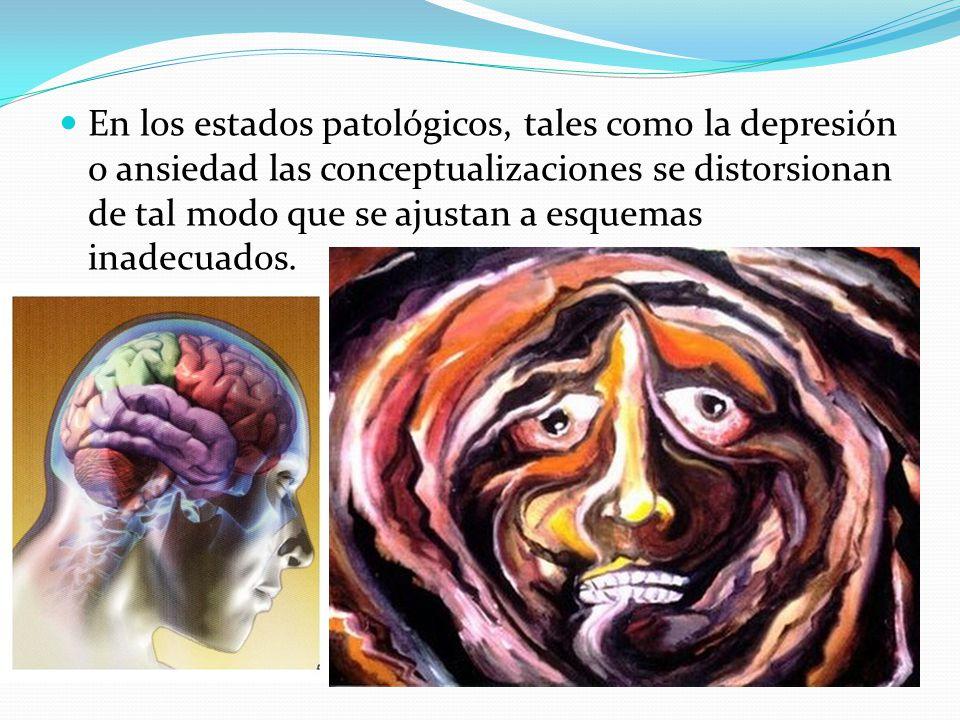 En los estados patológicos, tales como la depresión o ansiedad las conceptualizaciones se distorsionan de tal modo que se ajustan a esquemas inadecuados.