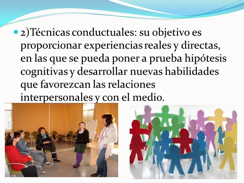 2)Técnicas conductuales: su objetivo es proporcionar experiencias reales y directas, en las que se pueda poner a prueba hipótesis cognitivas y desarrollar nuevas habilidades que favorezcan las relaciones interpersonales y con el medio.