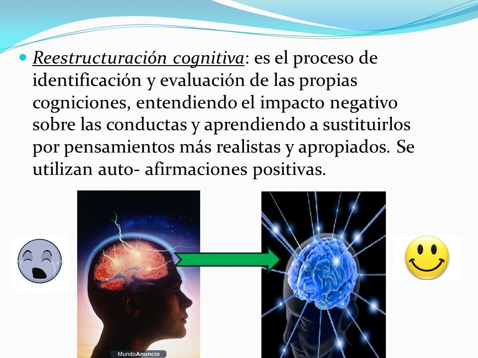 Reestructuración cognitiva: es el proceso de identificación y evaluación de las propias cogniciones, entendiendo el impacto negativo sobre las conductas y aprendiendo a sustituirlos por pensamientos más realistas y apropiados.