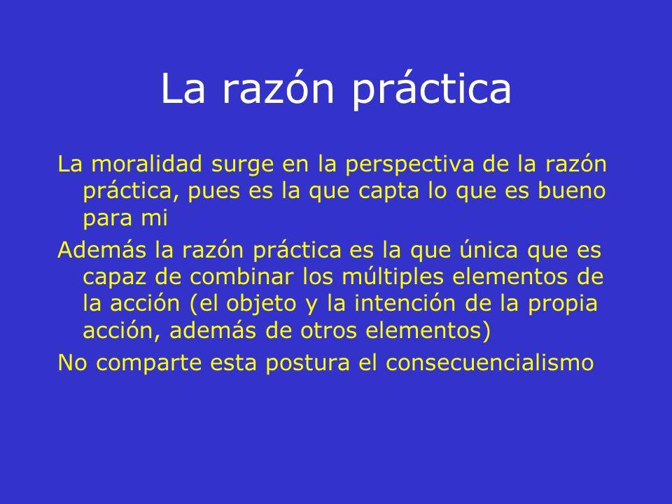 La razón práctica La moralidad surge en la perspectiva de la razón práctica, pues es la que capta lo que es bueno para mi.