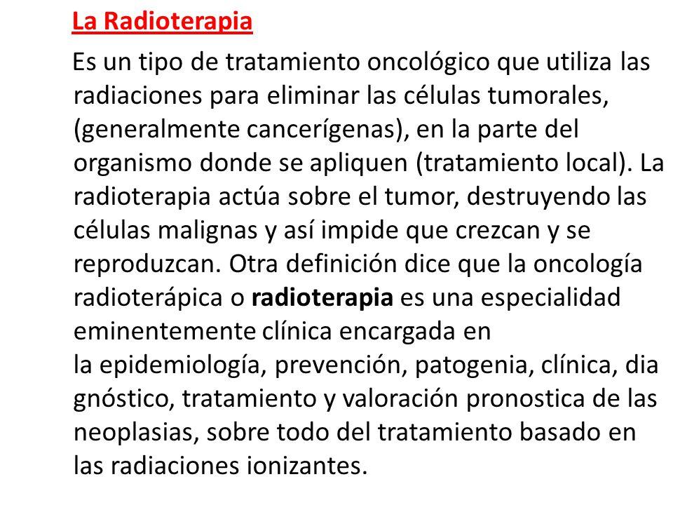 La Radioterapia Es un tipo de tratamiento oncológico que utiliza las radiaciones para eliminar las células tumorales, (generalmente cancerígenas), en la parte del organismo donde se apliquen (tratamiento local).