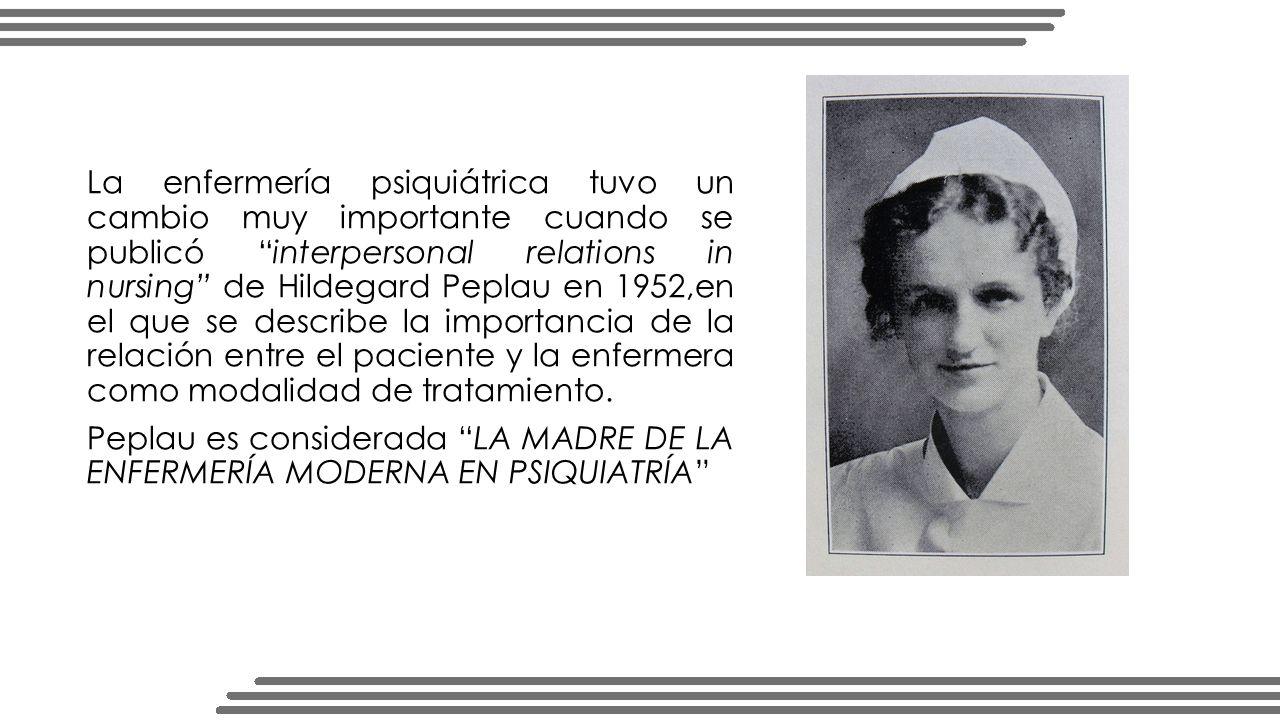 La enfermería psiquiátrica tuvo un cambio muy importante cuando se publicó interpersonal relations in nursing de Hildegard Peplau en 1952,en el que se describe la importancia de la relación entre el paciente y la enfermera como modalidad de tratamiento.