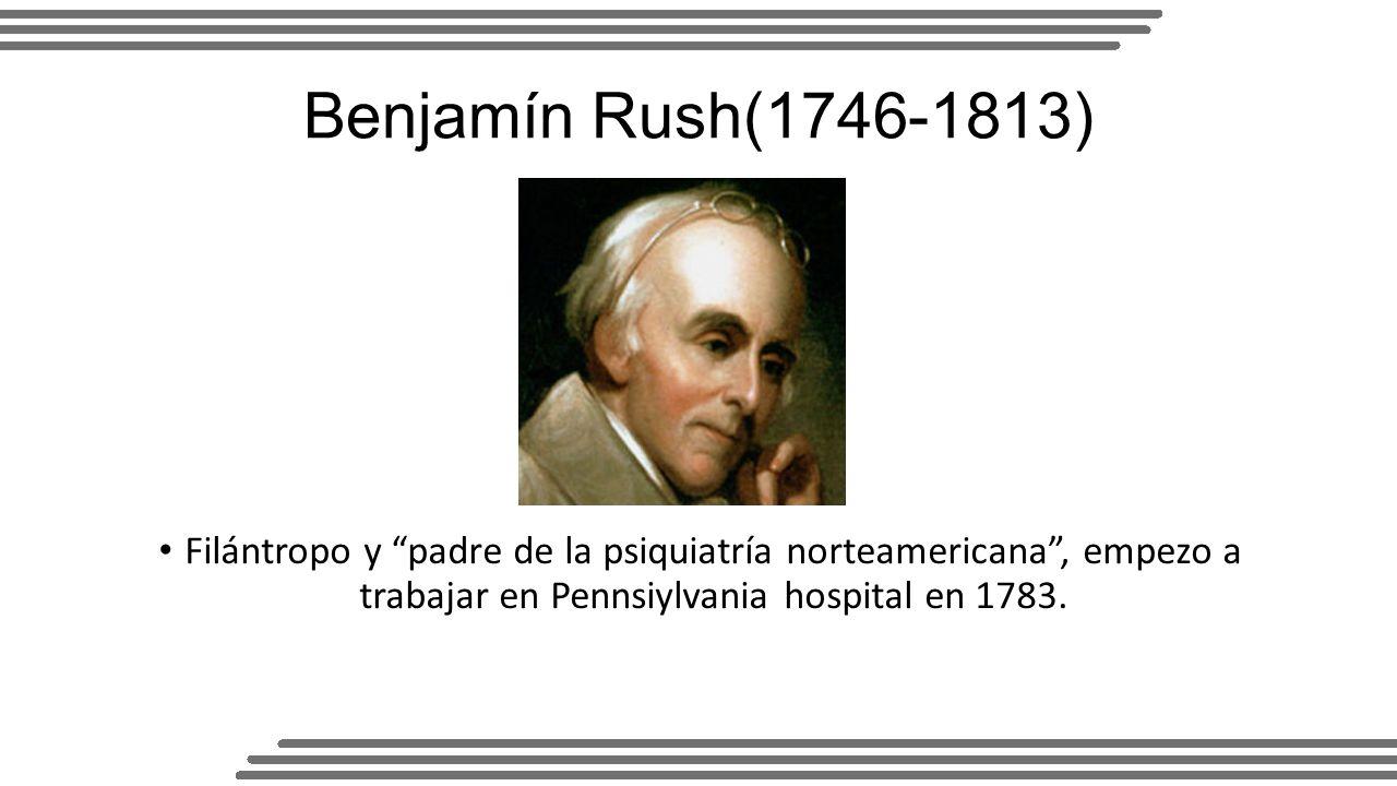 Benjamín Rush(1746-1813) Filántropo y padre de la psiquiatría norteamericana , empezo a trabajar en Pennsiylvania hospital en 1783.