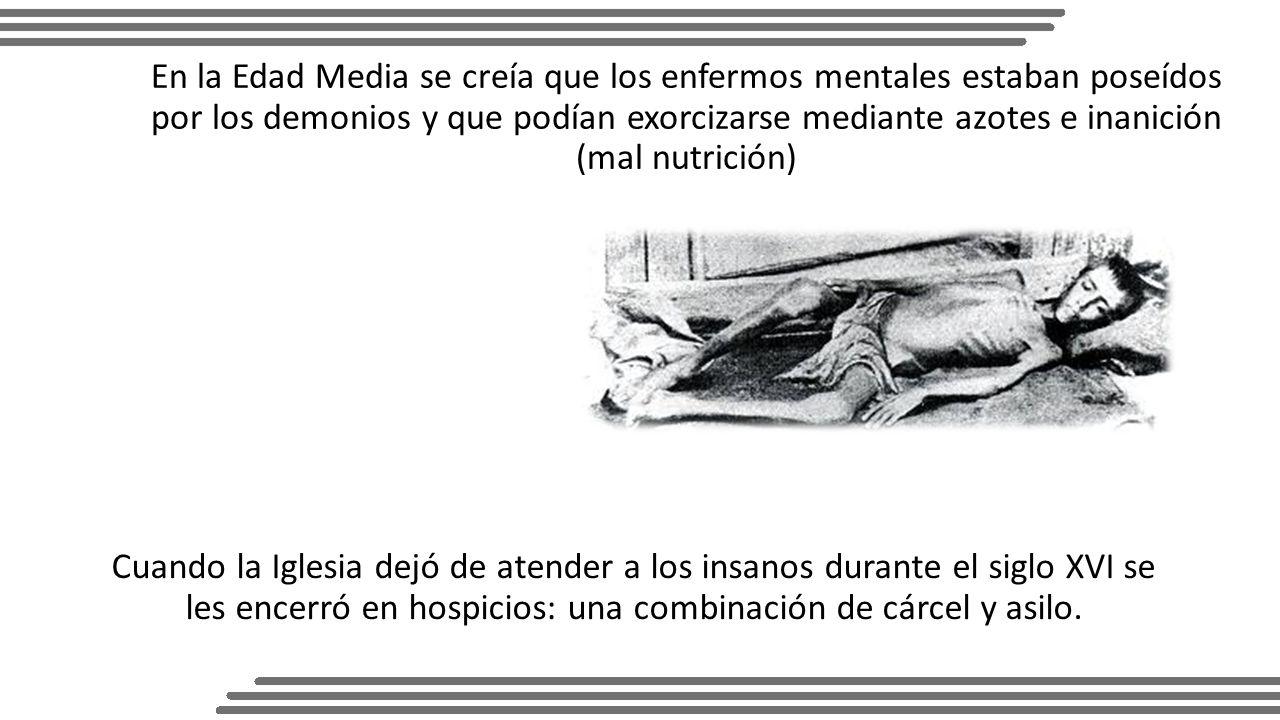 En la Edad Media se creía que los enfermos mentales estaban poseídos por los demonios y que podían exorcizarse mediante azotes e inanición (mal nutrición)
