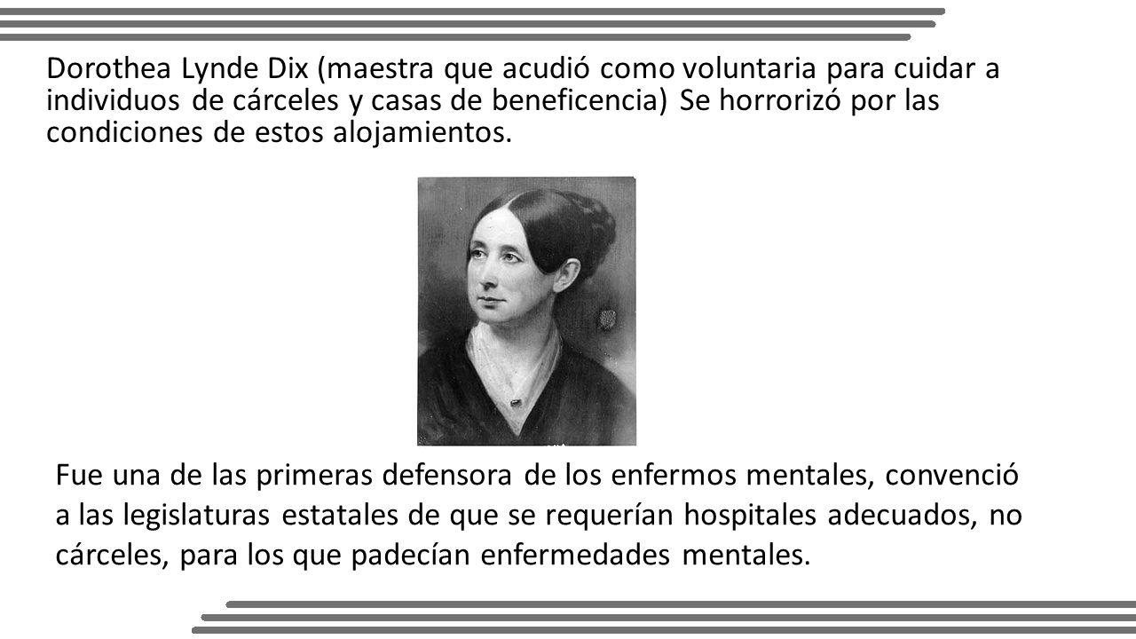 Dorothea Lynde Dix (maestra que acudió como voluntaria para cuidar a individuos de cárceles y casas de beneficencia) Se horrorizó por las condiciones de estos alojamientos.