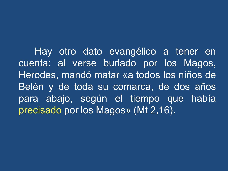 Hay otro dato evangélico a tener en cuenta: al verse burlado por los Magos, Herodes, mandó matar «a todos los niños de Belén y de toda su comarca, de dos años para abajo, según el tiempo que había precisado por los Magos» (Mt 2,16).
