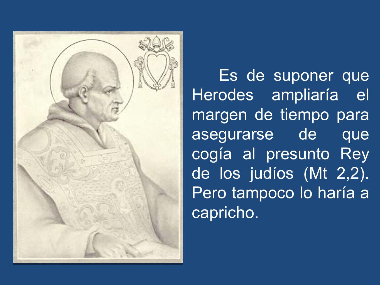 Es de suponer que Herodes ampliaría el margen de tiempo para asegurarse de que cogía al presunto Rey de los judíos (Mt 2,2).