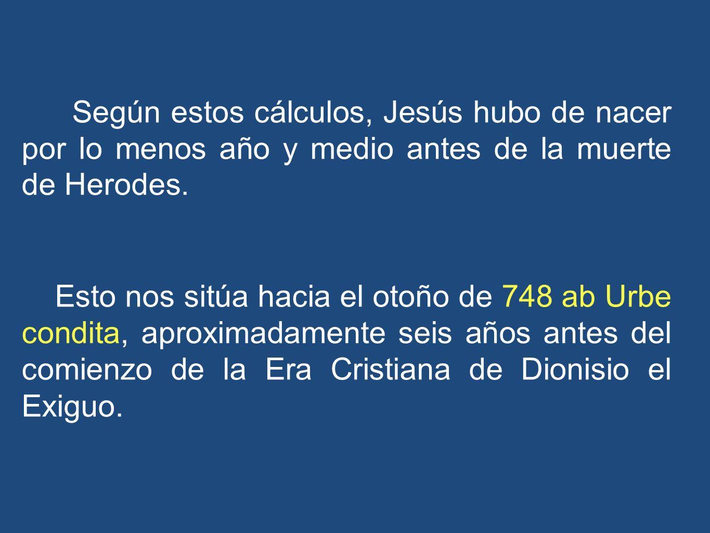 Según estos cálculos, Jesús hubo de nacer por lo menos año y medio antes de la muerte de Herodes.