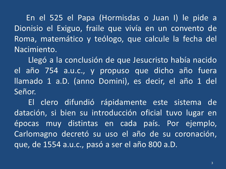 En el 525 el Papa (Hormisdas o Juan I) le pide a Dionisio el Exiguo, fraile que vivía en un convento de Roma, matemático y teólogo, que calcule la fecha del Nacimiento.