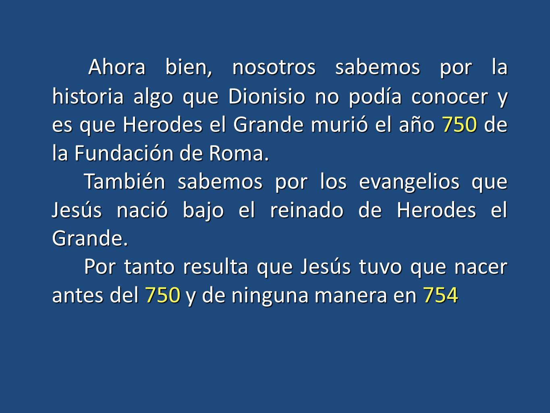 Ahora bien, nosotros sabemos por la historia algo que Dionisio no podía conocer y es que Herodes el Grande murió el año 750 de la Fundación de Roma.