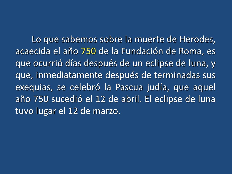 Lo que sabemos sobre la muerte de Herodes, acaecida el año 750 de la Fundación de Roma, es que ocurrió días después de un eclipse de luna, y que, inmediatamente después de terminadas sus exequias, se celebró la Pascua judía, que aquel año 750 sucedió el 12 de abril.