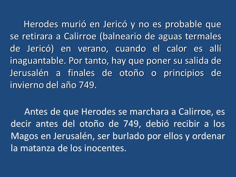 Herodes murió en Jericó y no es probable que se retirara a Calirroe (balneario de aguas termales de Jericó) en verano, cuando el calor es allí inaguantable. Por tanto, hay que poner su salida de Jerusalén a finales de otoño o principios de invierno del año 749.