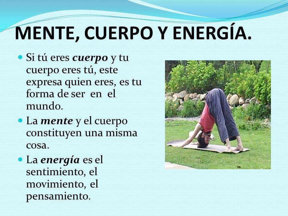 MENTE, CUERPO Y ENERGÍA. Si tú eres cuerpo y tu cuerpo eres tú, este expresa quien eres, es tu forma de ser en el mundo.