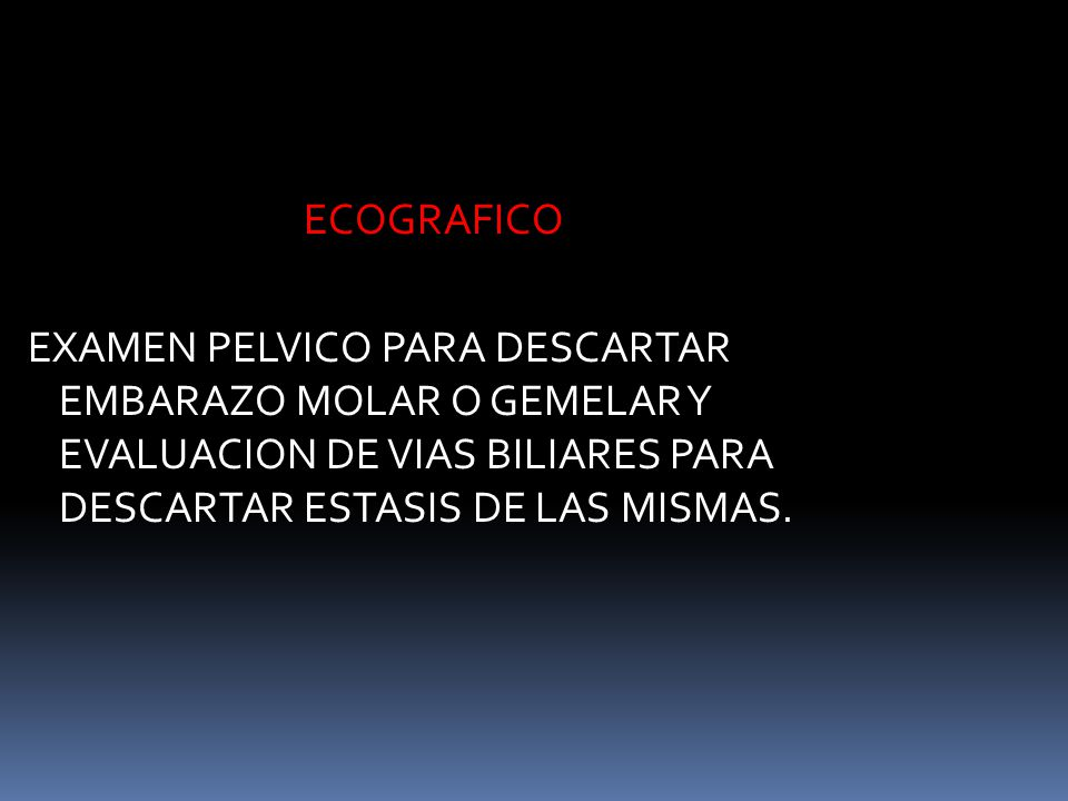 ECOGRAFICO EXAMEN PELVICO PARA DESCARTAR EMBARAZO MOLAR O GEMELAR Y EVALUACION DE VIAS BILIARES PARA DESCARTAR ESTASIS DE LAS MISMAS.