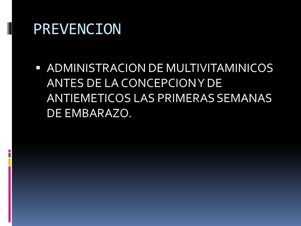 PREVENCION ADMINISTRACION DE MULTIVITAMINICOS ANTES DE LA CONCEPCION Y DE ANTIEMETICOS LAS PRIMERAS SEMANAS DE EMBARAZO.