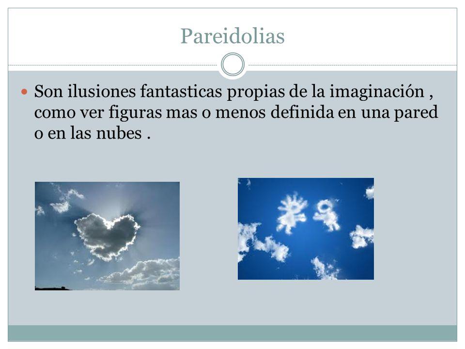 Pareidolias Son ilusiones fantasticas propias de la imaginación , como ver figuras mas o menos definida en una pared o en las nubes .