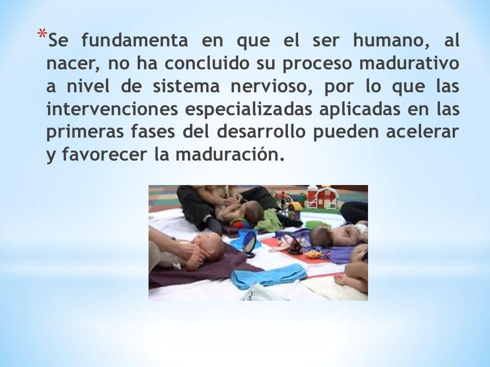 Se fundamenta en que el ser humano, al nacer, no ha concluido su proceso madurativo a nivel de sistema nervioso, por lo que las intervenciones especializadas aplicadas en las primeras fases del desarrollo pueden acelerar y favorecer la maduración.
