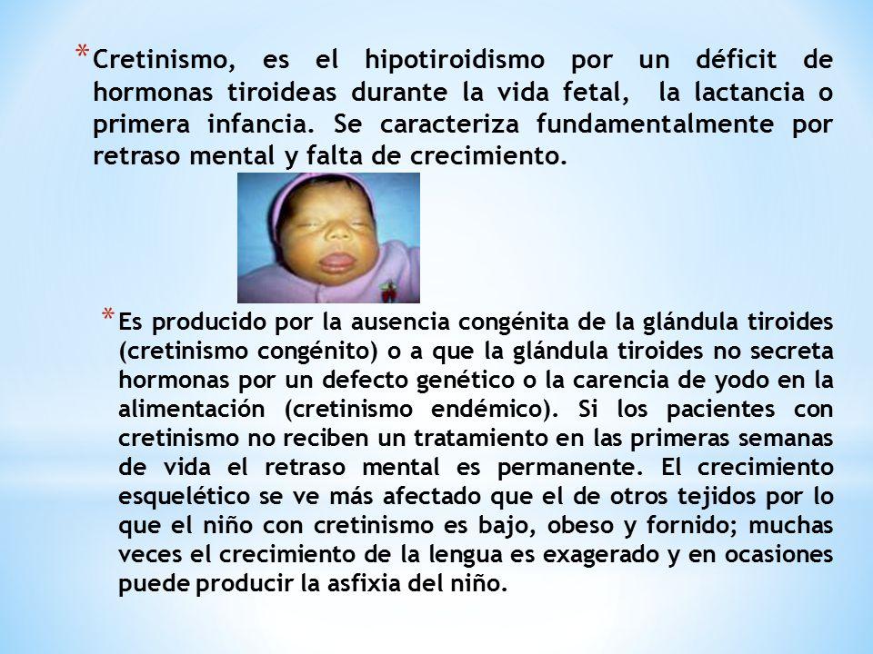 Cretinismo, es el hipotiroidismo por un déficit de hormonas tiroideas durante la vida fetal, la lactancia o primera infancia. Se caracteriza fundamentalmente por retraso mental y falta de crecimiento.