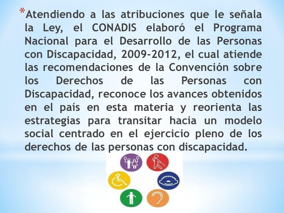 Atendiendo a las atribuciones que le señala la Ley, el CONADIS elaboró el Programa Nacional para el Desarrollo de las Personas con Discapacidad, 2009-2012, el cual atiende las recomendaciones de la Convención sobre los Derechos de las Personas con Discapacidad, reconoce los avances obtenidos en el país en esta materia y reorienta las estrategias para transitar hacia un modelo social centrado en el ejercicio pleno de los derechos de las personas con discapacidad.