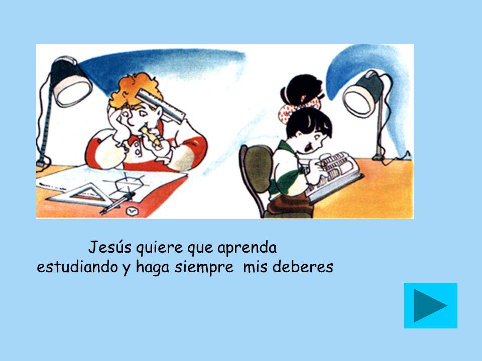 Jesús quiere que aprenda estudiando y haga siempre mis deberes