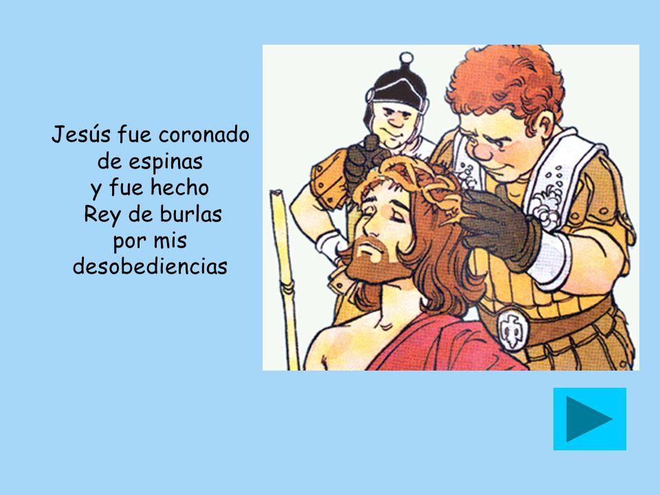 Jesús fue coronado de espinas y fue hecho Rey de burlas por mis desobediencias