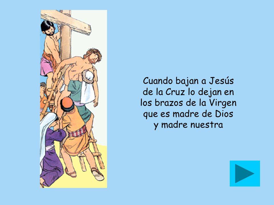 Cuando bajan a Jesús de la Cruz lo dejan en los brazos de la Virgen que es madre de Dios y madre nuestra