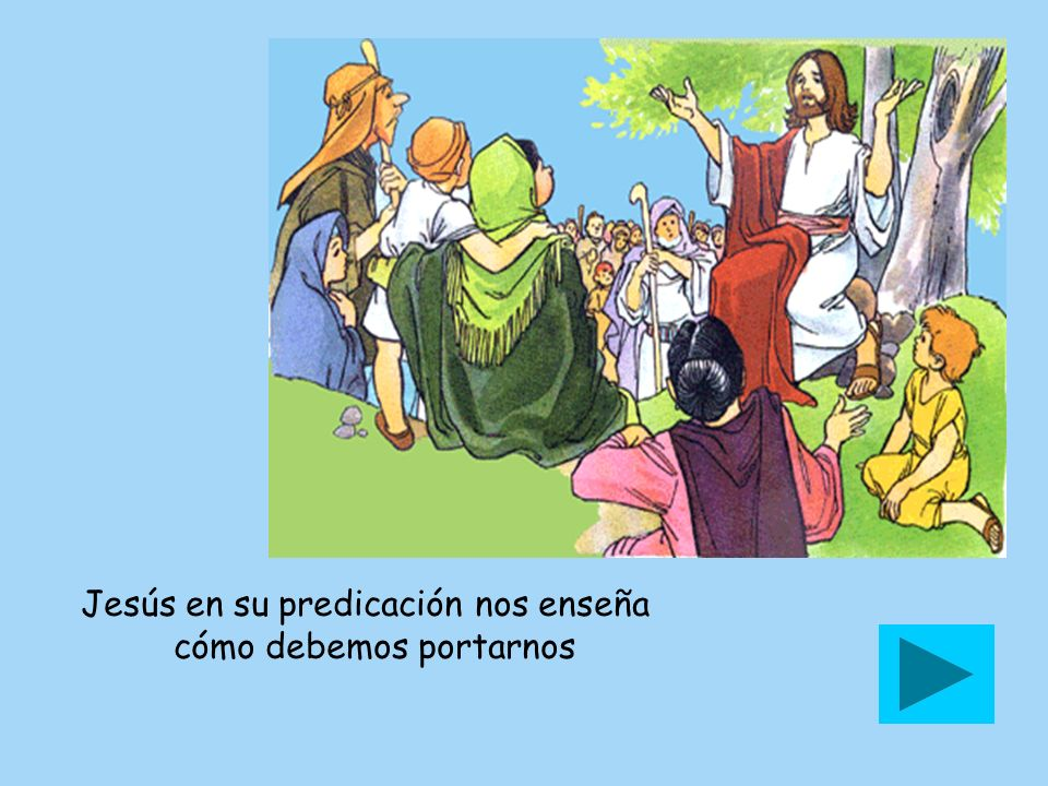 Jesús en su predicación nos enseña cómo debemos portarnos