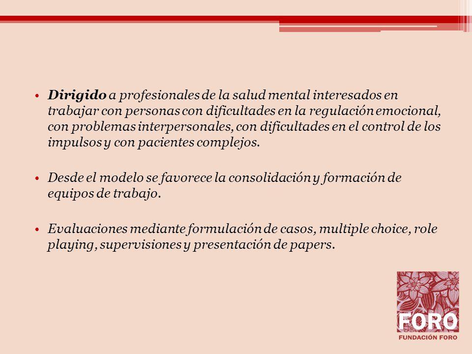 Dirigido a profesionales de la salud mental interesados en trabajar con personas con dificultades en la regulación emocional, con problemas interpersonales, con dificultades en el control de los impulsos y con pacientes complejos.