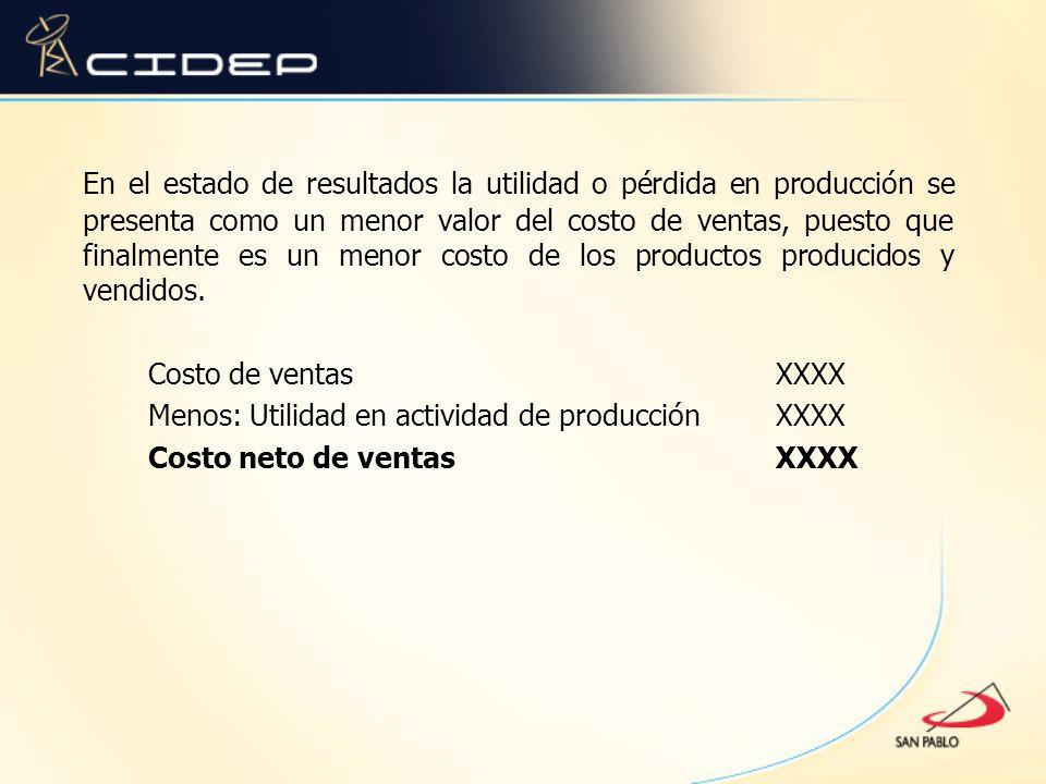 En el estado de resultados la utilidad o pérdida en producción se presenta como un menor valor del costo de ventas, puesto que finalmente es un menor costo de los productos producidos y vendidos.