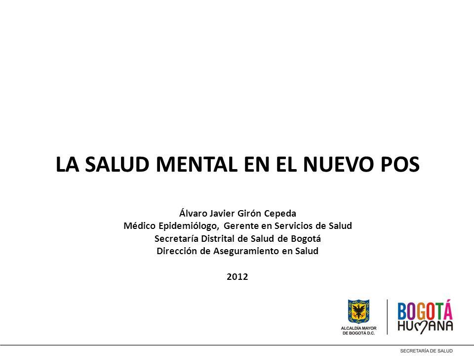 LA SALUD MENTAL EN EL NUEVO POS Álvaro Javier Girón Cepeda Médico Epidemiólogo, Gerente en Servicios de Salud Secretaría Distrital de Salud de Bogotá Dirección de Aseguramiento en Salud 2012