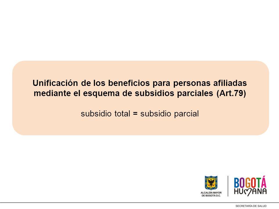 Unificación de los beneficios para personas afiliadas mediante el esquema de subsidios parciales (Art.79) subsidio total = subsidio parcial