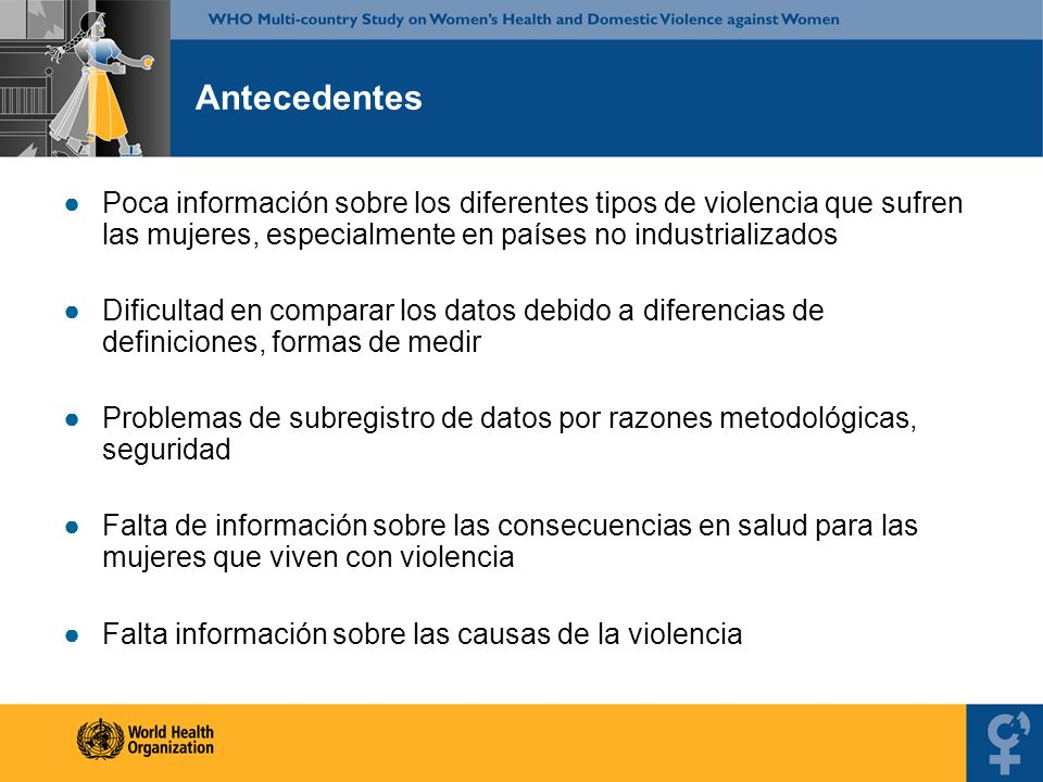 Antecedentes Poca información sobre los diferentes tipos de violencia que sufren las mujeres, especialmente en países no industrializados.