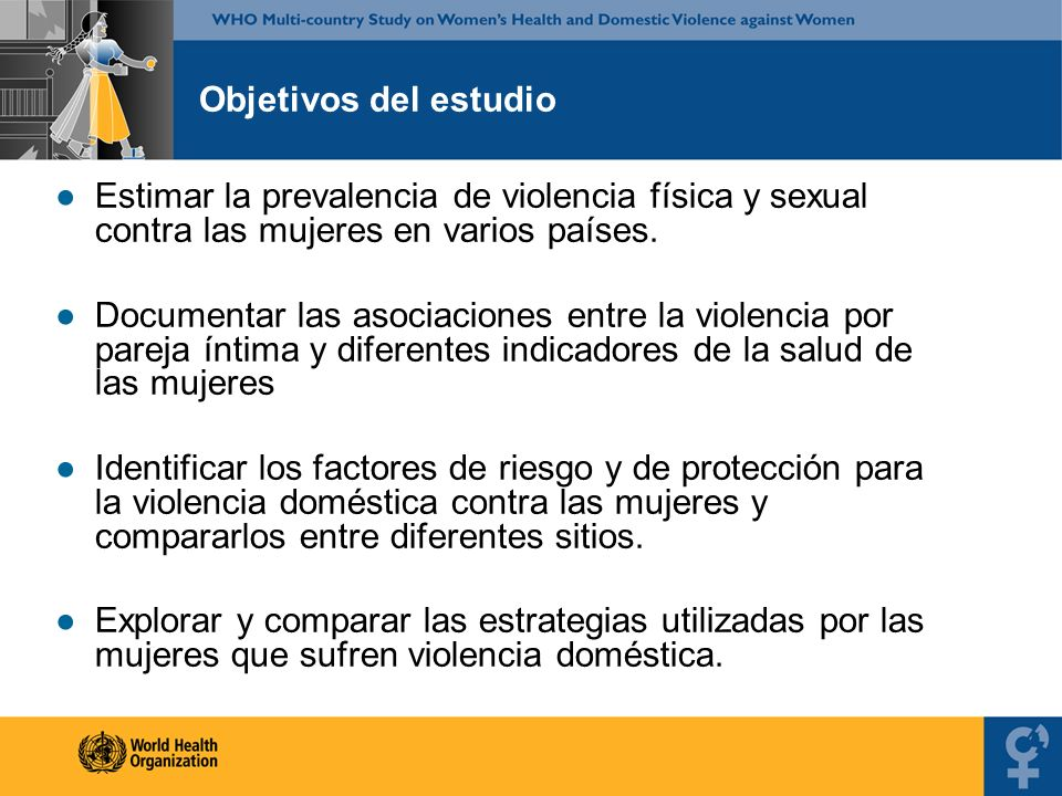Objetivos del estudio Estimar la prevalencia de violencia física y sexual contra las mujeres en varios países.